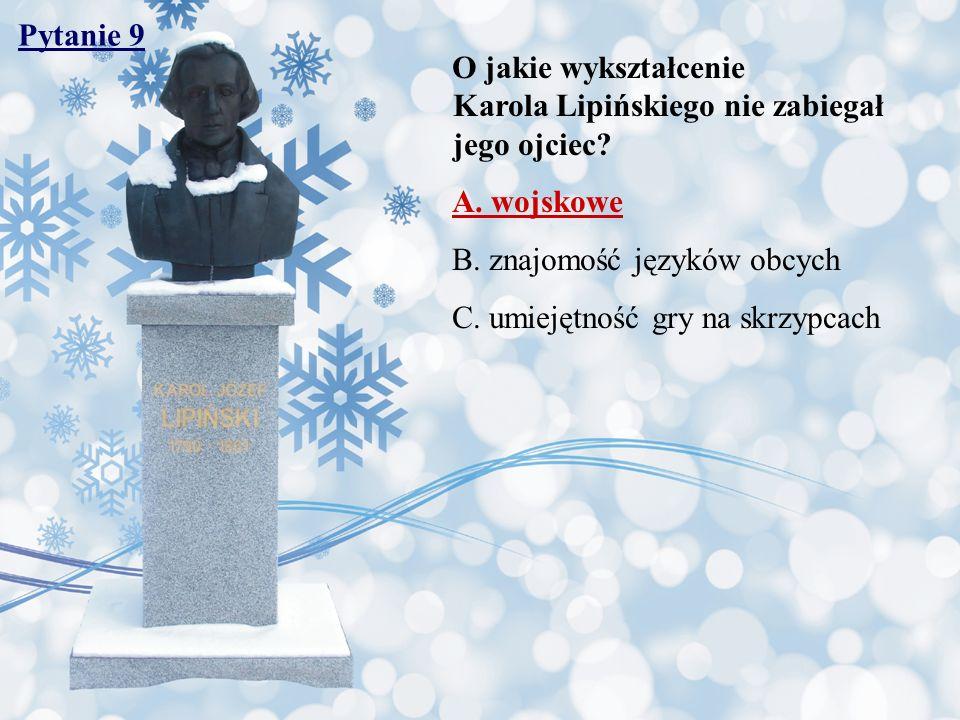 Pytanie 9 O jakie wykształcenie Karola Lipińskiego nie zabiegał jego ojciec? A. wojskowe B. znajomość języków obcych C. umiejętność gry na skrzypcach