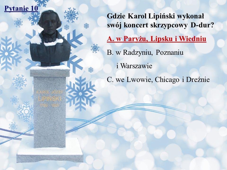 Pytanie 10 Gdzie Karol Lipiński wykonał swój koncert skrzypcowy D-dur? A. w Paryżu, Lipsku i Wiedniu B. w Radzyniu, Poznaniu i Warszawie C. we Lwowie,