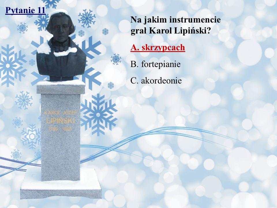 Pytanie 11 Na jakim instrumencie grał Karol Lipiński? A. skrzypcach B. fortepianie C. akordeonie