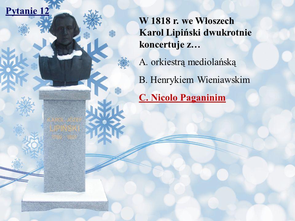 Pytanie 12 W 1818 r. we Włoszech Karol Lipiński dwukrotnie koncertuje z… A. orkiestrą mediolańską B. Henrykiem Wieniawskim C. Nicolo Paganinim