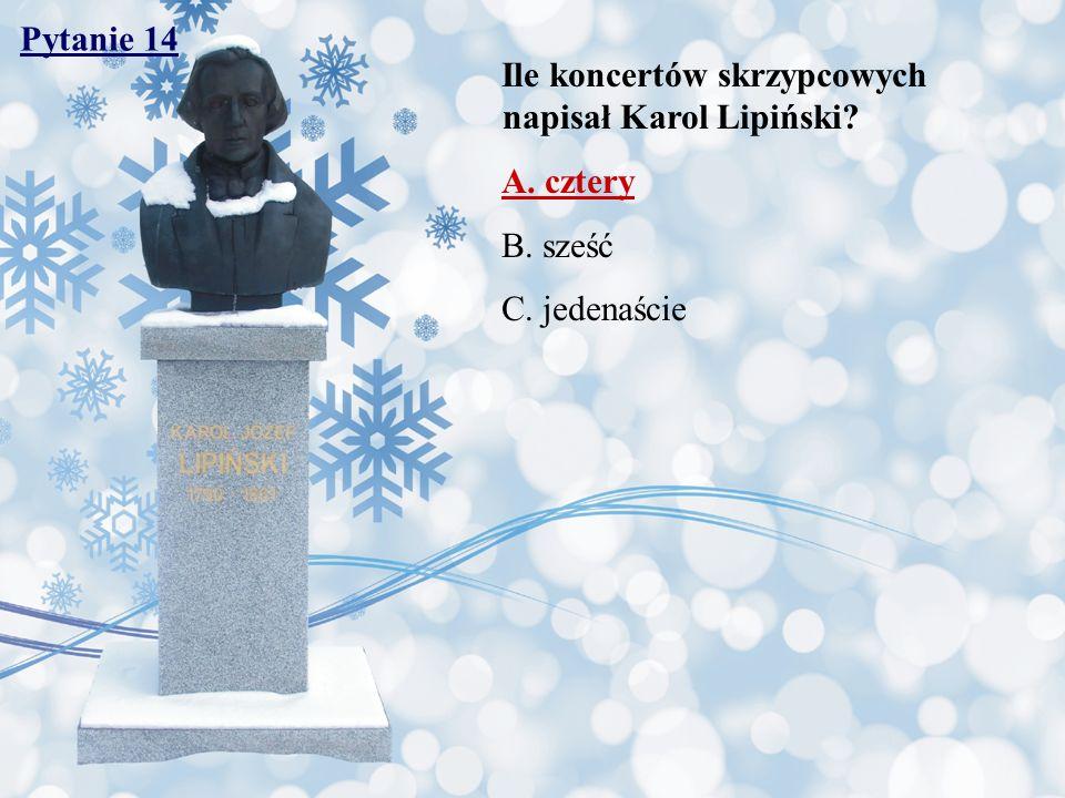 Pytanie 14 Ile koncertów skrzypcowych napisał Karol Lipiński? A. cztery B. sześć C. jedenaście