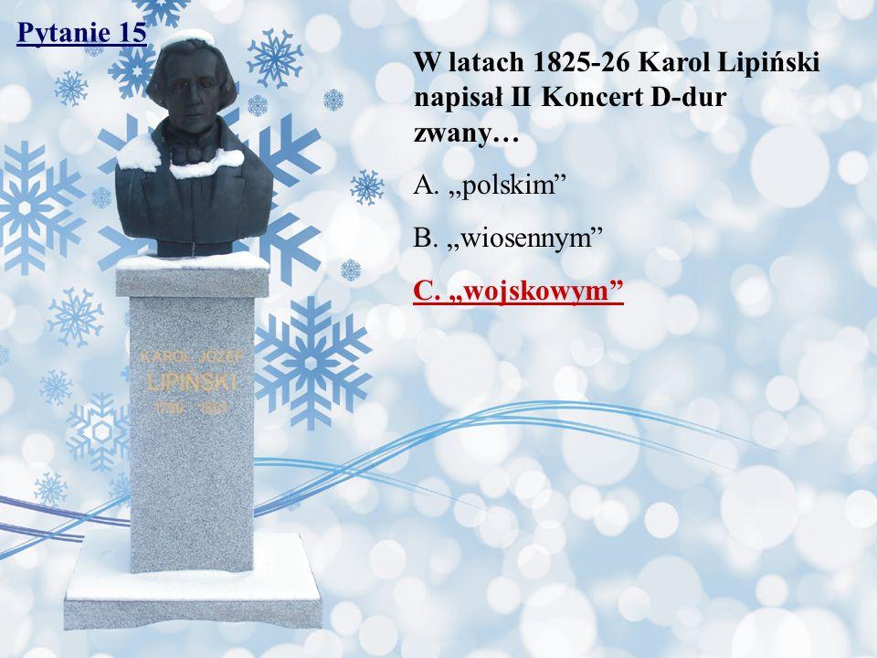 Pytanie 15 W latach 1825-26 Karol Lipiński napisał II Koncert D-dur zwany… A. polskim B. wiosennym C. wojskowym