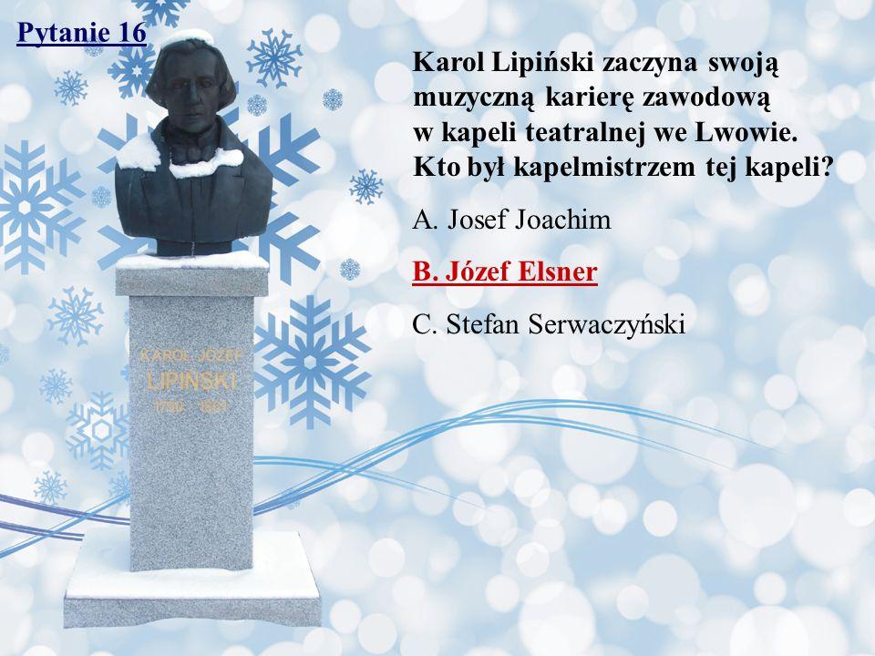Pytanie 16 Karol Lipiński zaczyna swoją muzyczną karierę zawodową w kapeli teatralnej we Lwowie. Kto był kapelmistrzem tej kapeli? A. Josef Joachim B.