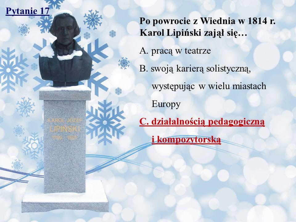 Pytanie 17 Po powrocie z Wiednia w 1814 r. Karol Lipiński zajął się… A. pracą w teatrze B. swoją karierą solistyczną, występując w wielu miastach Euro