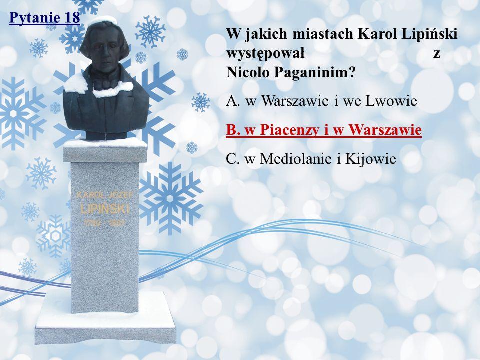 Pytanie 18 W jakich miastach Karol Lipiński występował z Nicolo Paganinim? A. w Warszawie i we Lwowie B. w Piacenzy i w Warszawie C. w Mediolanie i Ki