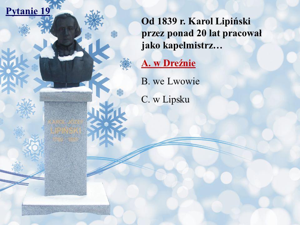 Pytanie 19 Od 1839 r. Karol Lipiński przez ponad 20 lat pracował jako kapelmistrz… A. w Dreźnie B. we Lwowie C. w Lipsku