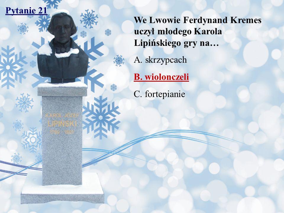 Pytanie 21 We Lwowie Ferdynand Kremes uczył młodego Karola Lipińskiego gry na… A. skrzypcach B. wiolonczeli C. fortepianie