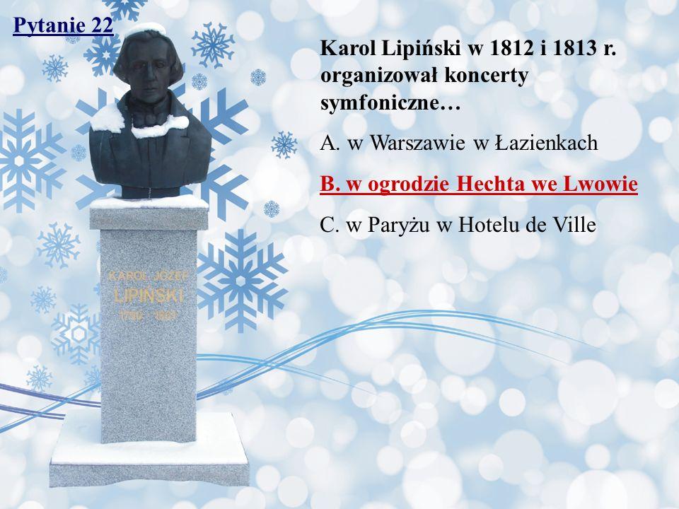 Pytanie 22 Karol Lipiński w 1812 i 1813 r. organizował koncerty symfoniczne… A. w Warszawie w Łazienkach B. w ogrodzie Hechta we Lwowie C. w Paryżu w