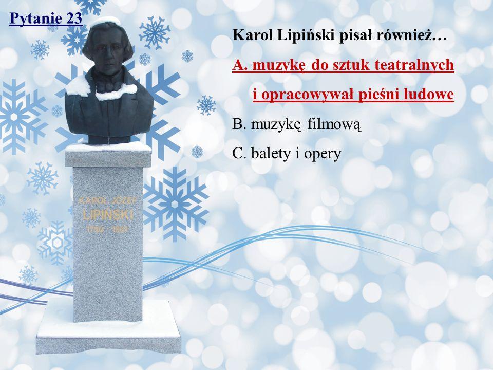 Pytanie 23 Karol Lipiński pisał również… A. muzykę do sztuk teatralnych i opracowywał pieśni ludowe B. muzykę filmową C. balety i opery