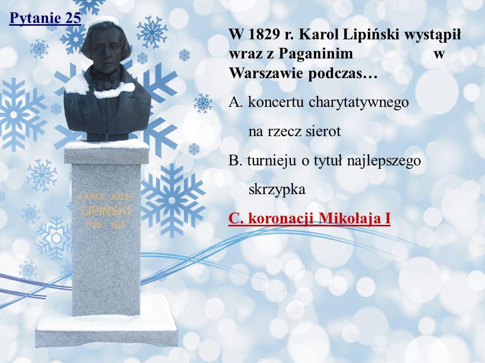 Pytanie 25 W 1829 r. Karol Lipiński wystąpił wraz z Paganinim w Warszawie podczas… A. koncertu charytatywnego na rzecz sierot B. turnieju o tytuł najl