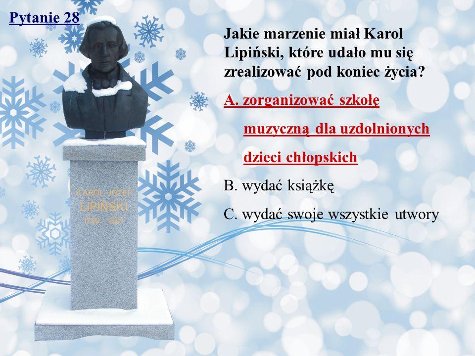 Pytanie 28 Jakie marzenie miał Karol Lipiński, które udało mu się zrealizować pod koniec życia? A. zorganizować szkołę muzyczną dla uzdolnionych dziec