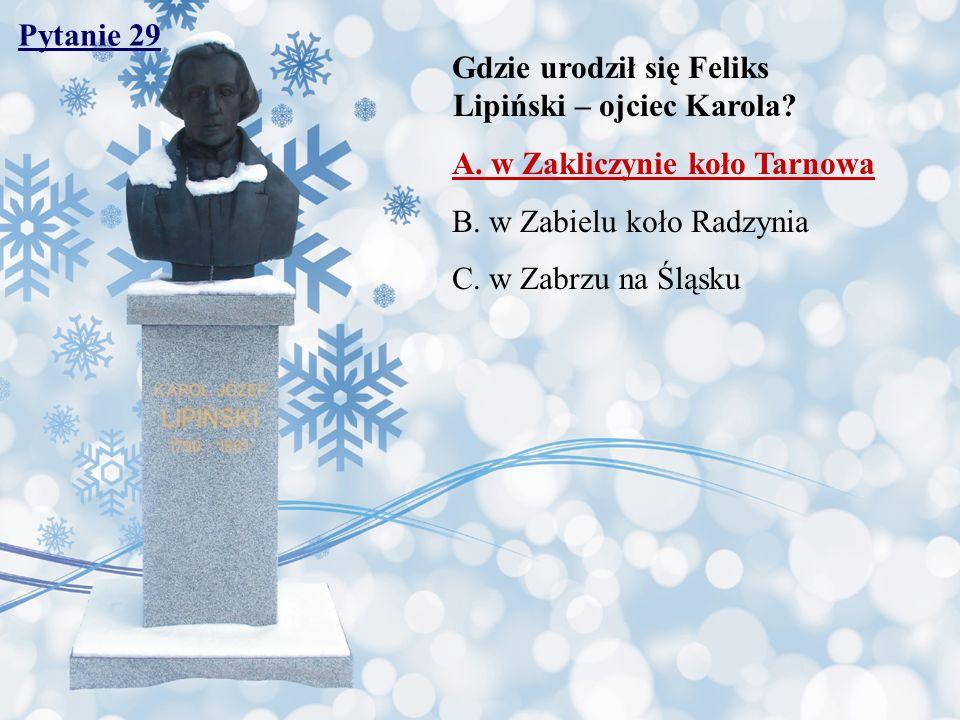 Pytanie 29 Gdzie urodził się Feliks Lipiński – ojciec Karola? A. w Zakliczynie koło Tarnowa B. w Zabielu koło Radzynia C. w Zabrzu na Śląsku