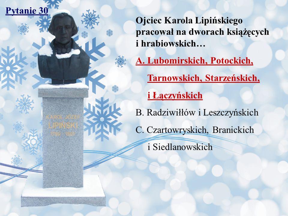 Pytanie 30 Ojciec Karola Lipińskiego pracował na dworach książęcych i hrabiowskich… A. Lubomirskich, Potockich, Tarnowskich, Starzeńskich, i Łączyński