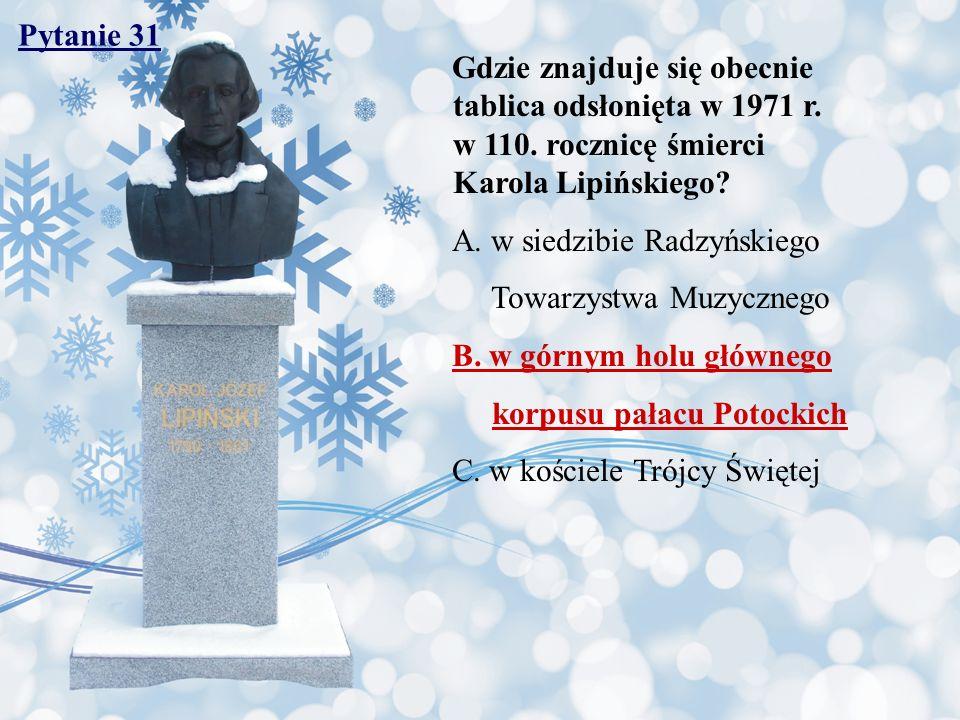 Pytanie 31 Gdzie znajduje się obecnie tablica odsłonięta w 1971 r. w 110. rocznicę śmierci Karola Lipińskiego? A. w siedzibie Radzyńskiego Towarzystwa