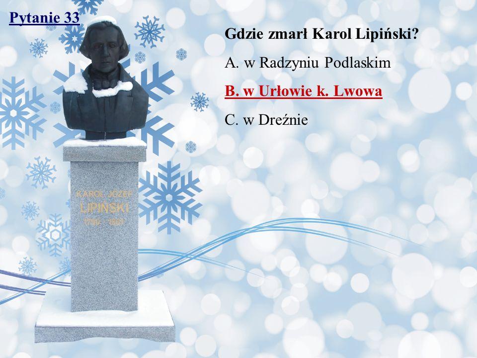 Pytanie 33 Gdzie zmarł Karol Lipiński? A. w Radzyniu Podlaskim B. w Urłowie k. Lwowa C. w Dreźnie