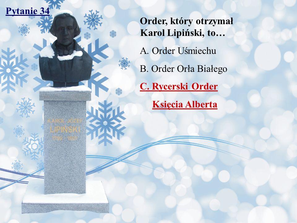 Pytanie 34 Order, który otrzymał Karol Lipiński, to… A. Order Uśmiechu B. Order Orła Białego C. Rycerski Order Księcia Alberta
