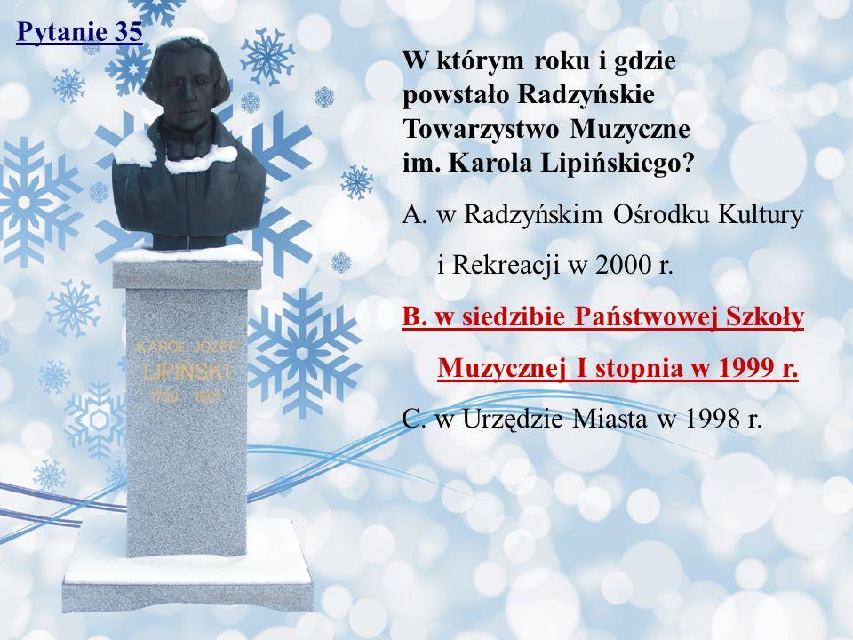 Pytanie 35 W którym roku i gdzie powstało Radzyńskie Towarzystwo Muzyczne im. Karola Lipińskiego? A. w Radzyńskim Ośrodku Kultury i Rekreacji w 2000 r