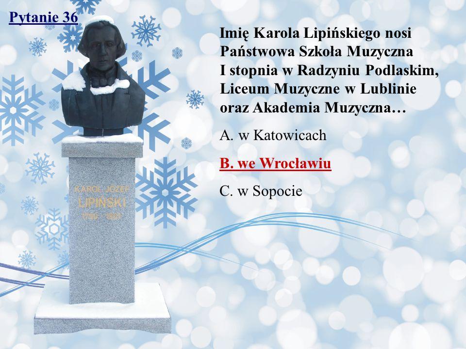 Pytanie 36 Imię Karola Lipińskiego nosi Państwowa Szkoła Muzyczna I stopnia w Radzyniu Podlaskim, Liceum Muzyczne w Lublinie oraz Akademia Muzyczna… A