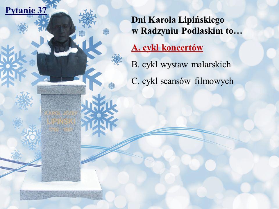 Pytanie 37 Dni Karola Lipińskiego w Radzyniu Podlaskim to… A. cykl koncertów B. cykl wystaw malarskich C. cykl seansów filmowych