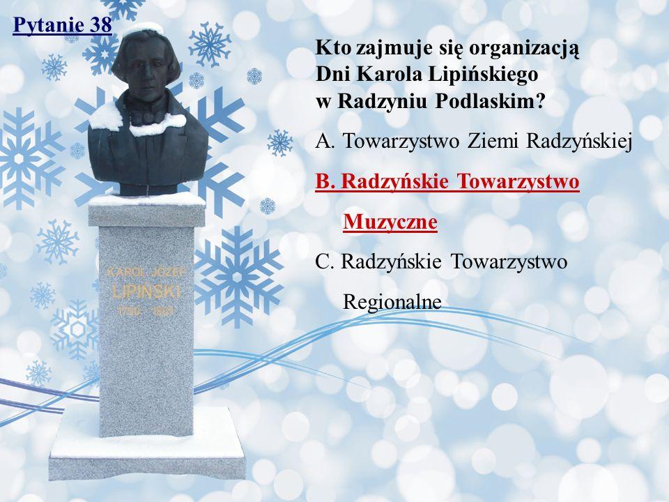 Pytanie 38 Kto zajmuje się organizacją Dni Karola Lipińskiego w Radzyniu Podlaskim? A. Towarzystwo Ziemi Radzyńskiej B. Radzyńskie Towarzystwo Muzyczn