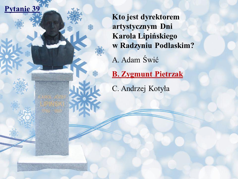 Pytanie 39 Kto jest dyrektorem artystycznym Dni Karola Lipińskiego w Radzyniu Podlaskim? A. Adam Świć B. Zygmunt Pietrzak C. Andrzej Kotyła