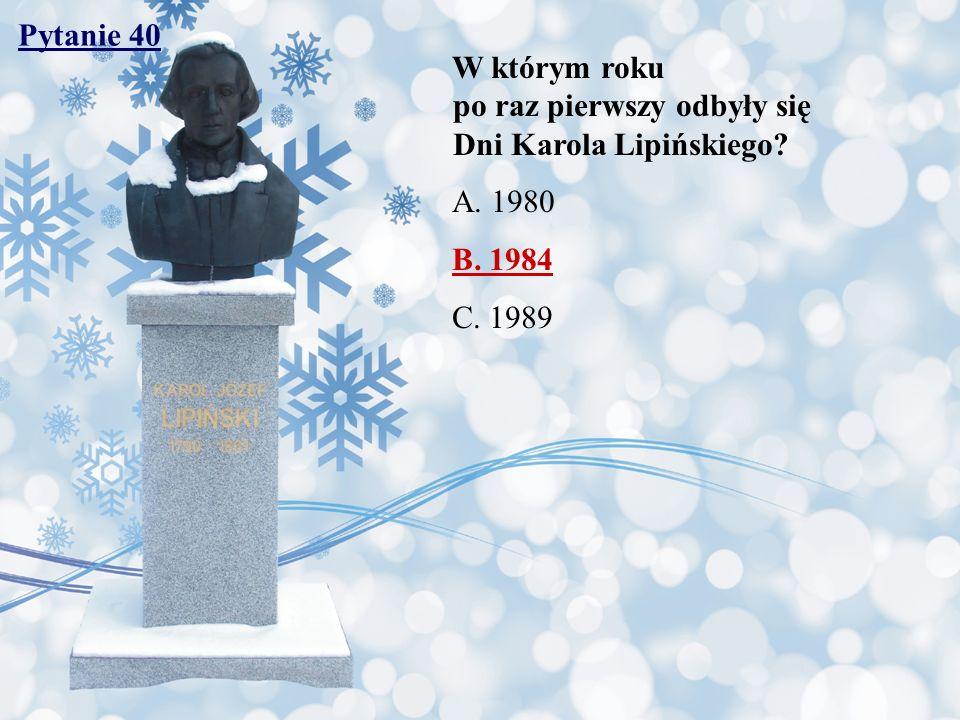 Pytanie 40 W którym roku po raz pierwszy odbyły się Dni Karola Lipińskiego? A. 1980 B. 1984 C. 1989