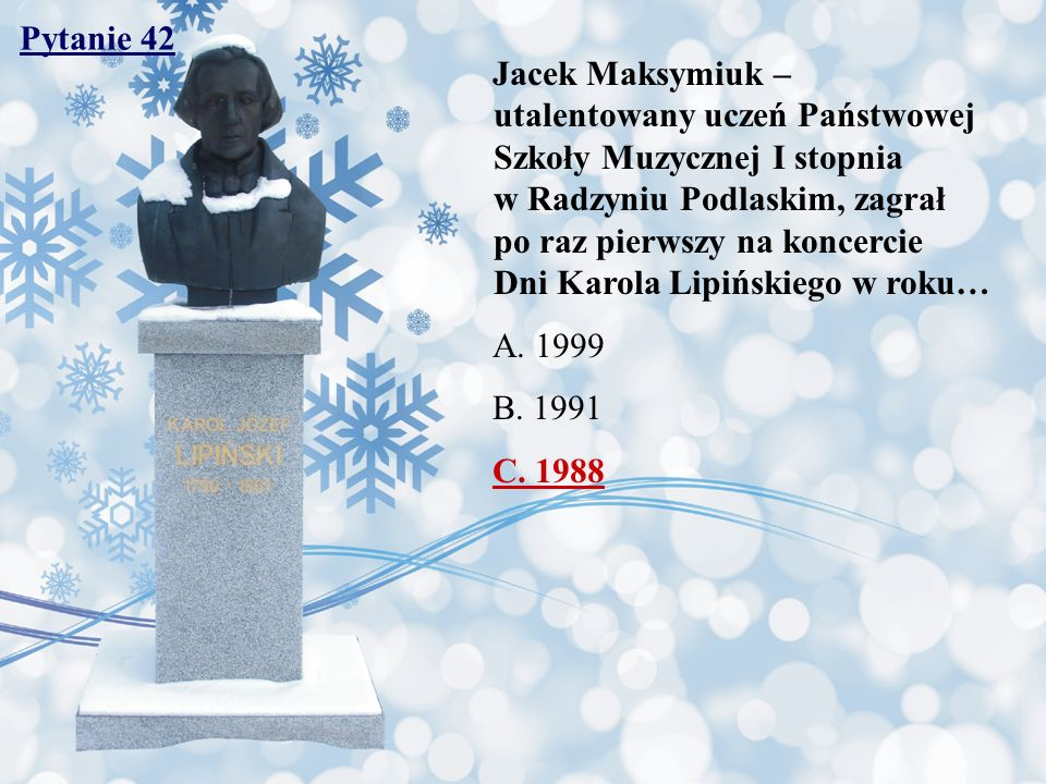 Pytanie 42 Jacek Maksymiuk – utalentowany uczeń Państwowej Szkoły Muzycznej I stopnia w Radzyniu Podlaskim, zagrał po raz pierwszy na koncercie Dni Karola Lipińskiego w roku… A.