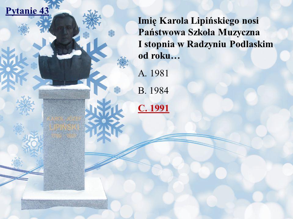 Pytanie 43 Imię Karola Lipińskiego nosi Państwowa Szkoła Muzyczna I stopnia w Radzyniu Podlaskim od roku… A. 1981 B. 1984 C. 1991