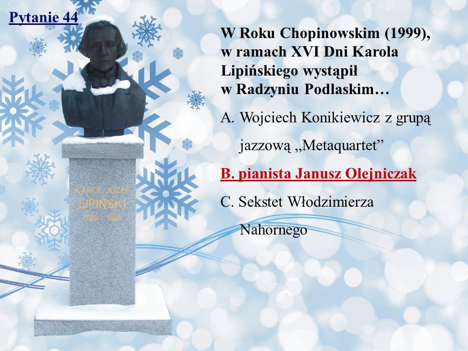 Pytanie 44 W Roku Chopinowskim (1999), w ramach XVI Dni Karola Lipińskiego wystąpił w Radzyniu Podlaskim… A. Wojciech Konikiewicz z grupą jazzową Meta