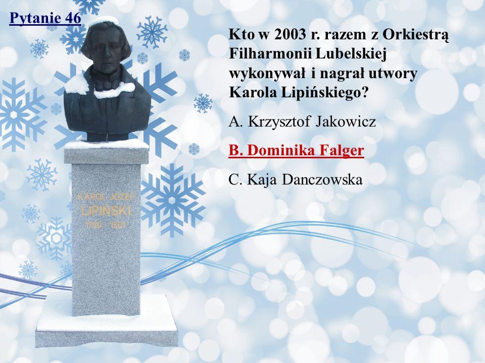 Pytanie 46 Kto w 2003 r. razem z Orkiestrą Filharmonii Lubelskiej wykonywał i nagrał utwory Karola Lipińskiego? A. Krzysztof Jakowicz B. Dominika Falg