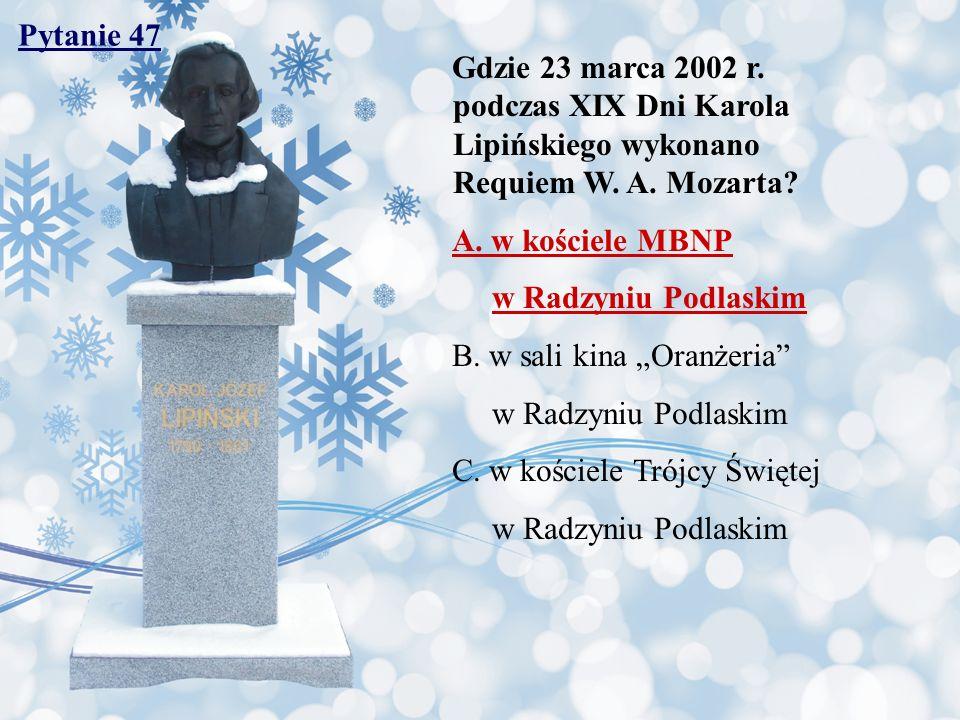 Pytanie 47 Gdzie 23 marca 2002 r. podczas XIX Dni Karola Lipińskiego wykonano Requiem W. A. Mozarta? A. w kościele MBNP w Radzyniu Podlaskim B. w sali