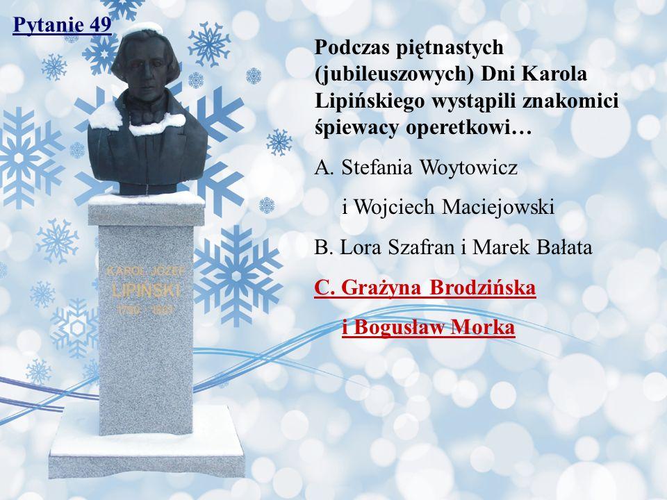 Pytanie 49 Podczas piętnastych (jubileuszowych) Dni Karola Lipińskiego wystąpili znakomici śpiewacy operetkowi… A. Stefania Woytowicz i Wojciech Macie