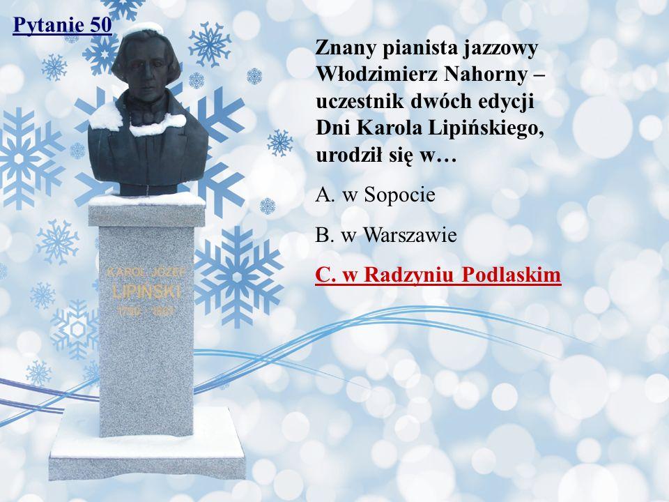 Pytanie 50 Znany pianista jazzowy Włodzimierz Nahorny – uczestnik dwóch edycji Dni Karola Lipińskiego, urodził się w… A. w Sopocie B. w Warszawie C. w