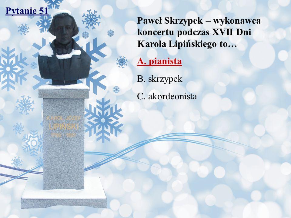 Pytanie 51 Paweł Skrzypek – wykonawca koncertu podczas XVII Dni Karola Lipińskiego to… A. pianista B. skrzypek C. akordeonista