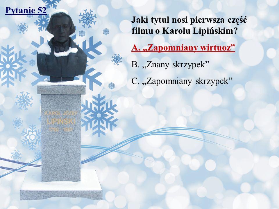 Pytanie 52 Jaki tytuł nosi pierwsza część filmu o Karolu Lipińskim? A. Zapomniany wirtuoz B. Znany skrzypek C. Zapomniany skrzypek