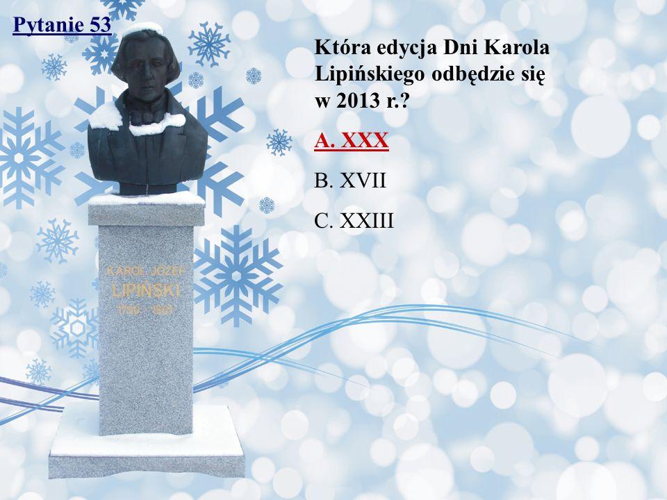 Pytanie 53 Która edycja Dni Karola Lipińskiego odbędzie się w 2013 r.? A. XXX B. XVII C. XXIII