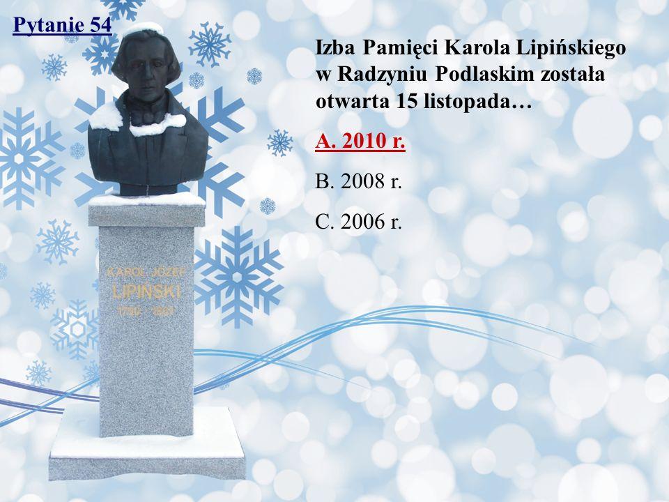 Pytanie 54 Izba Pamięci Karola Lipińskiego w Radzyniu Podlaskim została otwarta 15 listopada… A. 2010 r. B. 2008 r. C. 2006 r.