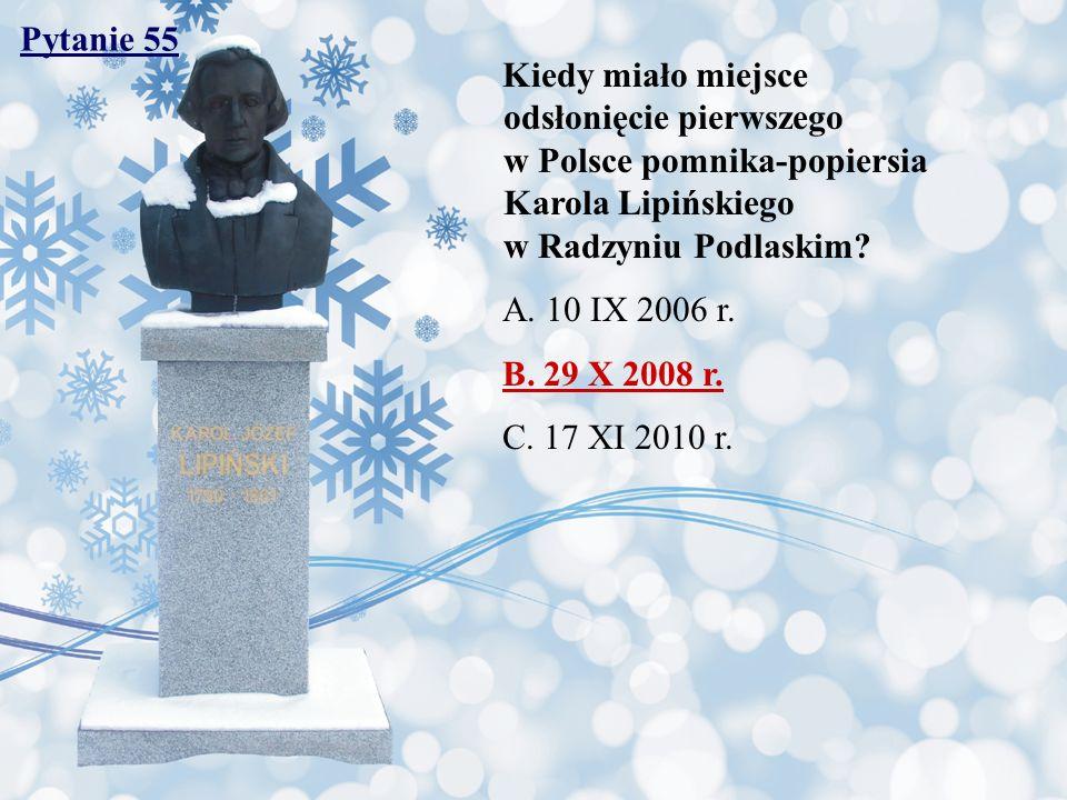 Pytanie 55 Kiedy miało miejsce odsłonięcie pierwszego w Polsce pomnika-popiersia Karola Lipińskiego w Radzyniu Podlaskim? A. 10 IX 2006 r. B. 29 X 200