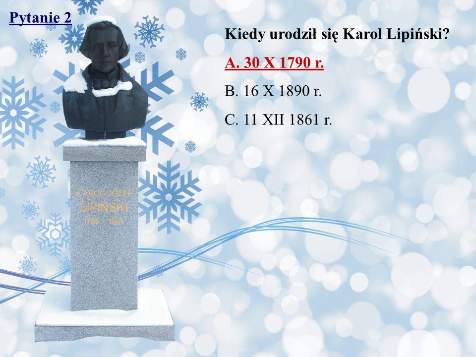 Pytanie 2 Kiedy urodził się Karol Lipiński? A. 30 X 1790 r. B. 16 X 1890 r. C. 11 XII 1861 r.