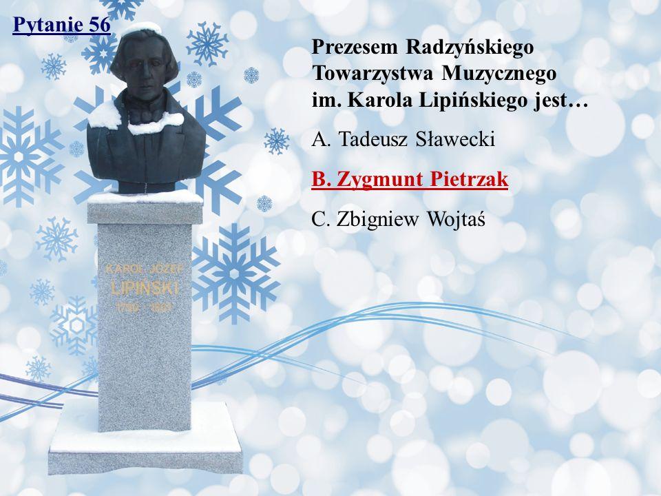 Pytanie 56 Prezesem Radzyńskiego Towarzystwa Muzycznego im. Karola Lipińskiego jest… A. Tadeusz Sławecki B. Zygmunt Pietrzak C. Zbigniew Wojtaś
