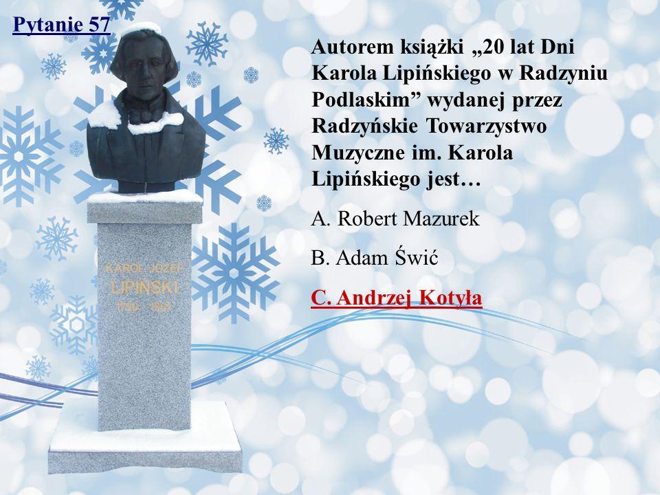 Pytanie 57 Autorem książki 20 lat Dni Karola Lipińskiego w Radzyniu Podlaskim wydanej przez Radzyńskie Towarzystwo Muzyczne im. Karola Lipińskiego jes