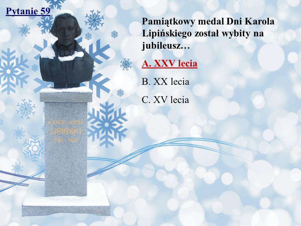 Pytanie 59 Pamiątkowy medal Dni Karola Lipińskiego został wybity na jubileusz… A. XXV lecia B. XX lecia C. XV lecia