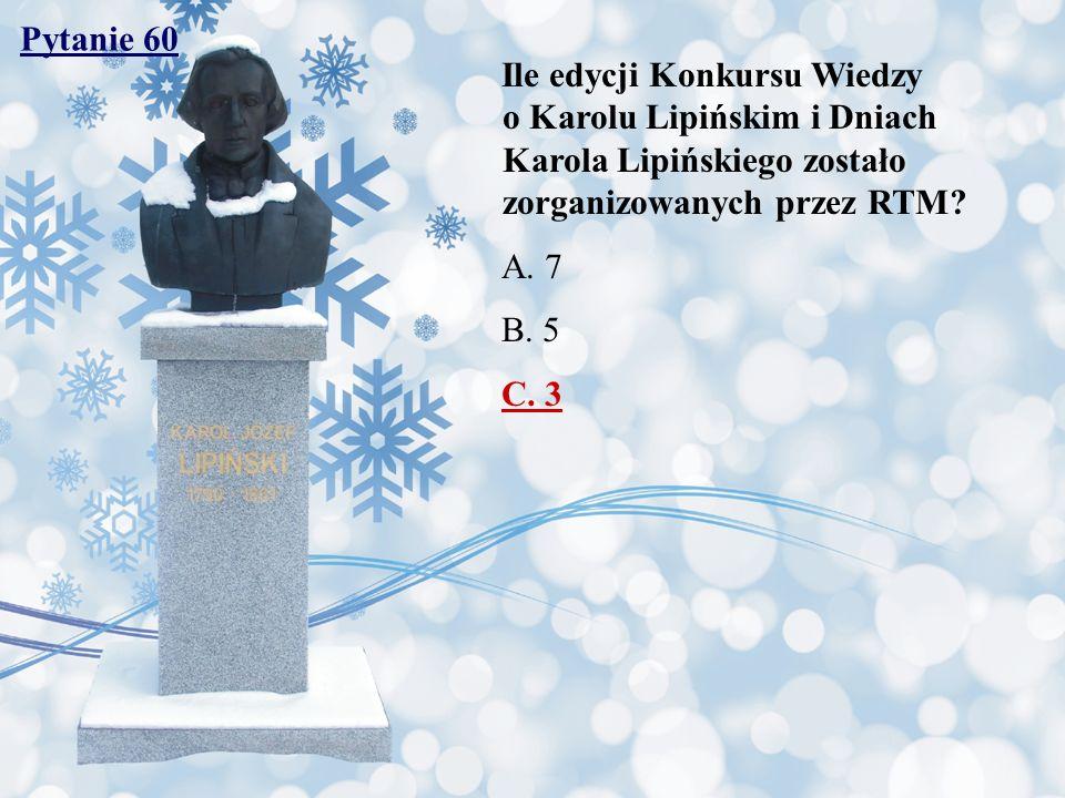 Pytanie 60 Ile edycji Konkursu Wiedzy o Karolu Lipińskim i Dniach Karola Lipińskiego zostało zorganizowanych przez RTM? A. 7 B. 5 C. 3