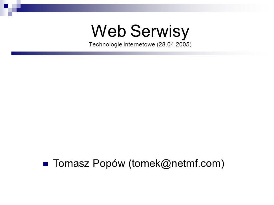 Web Serwisy Technologie internetowe (28.04.2005) Tomasz Popów (tomek@netmf.com)