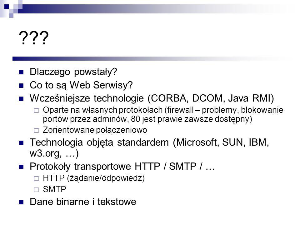 ??? Dlaczego powstały? Co to są Web Serwisy? Wcześniejsze technologie (CORBA, DCOM, Java RMI) Oparte na własnych protokołach (firewall – problemy, blo