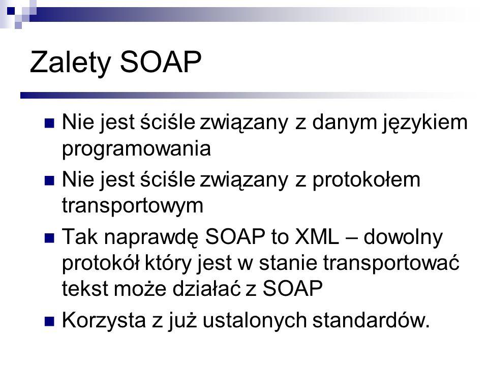 Zalety SOAP Nie jest ściśle związany z danym językiem programowania Nie jest ściśle związany z protokołem transportowym Tak naprawdę SOAP to XML – dow