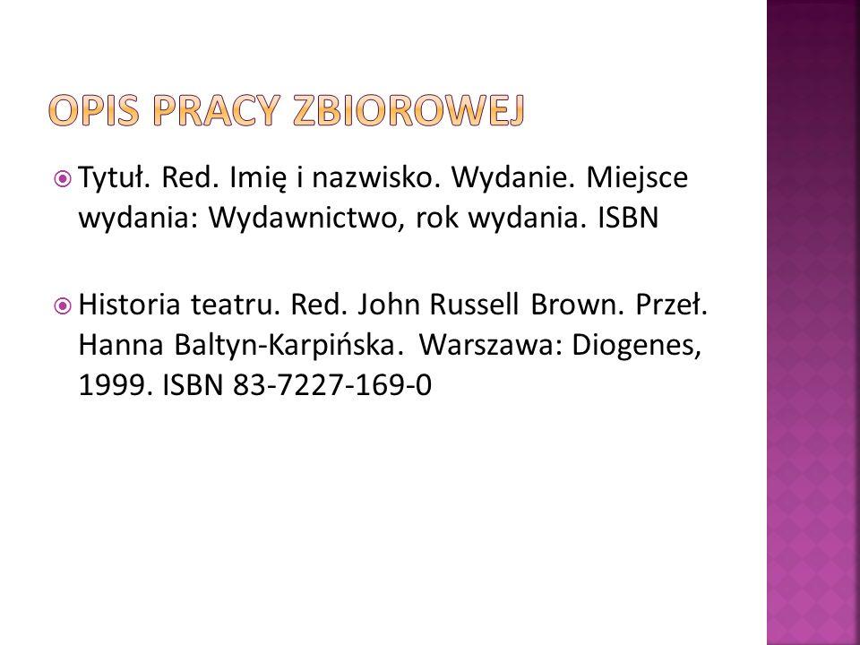 Tytuł. Red. Imię i nazwisko. Wydanie. Miejsce wydania: Wydawnictwo, rok wydania. ISBN Historia teatru. Red. John Russell Brown. Przeł. Hanna Baltyn-Ka