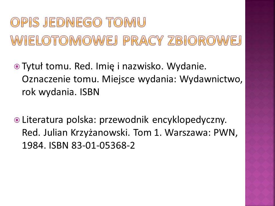 Tytuł tomu. Red. Imię i nazwisko. Wydanie. Oznaczenie tomu. Miejsce wydania: Wydawnictwo, rok wydania. ISBN Literatura polska: przewodnik encyklopedyc