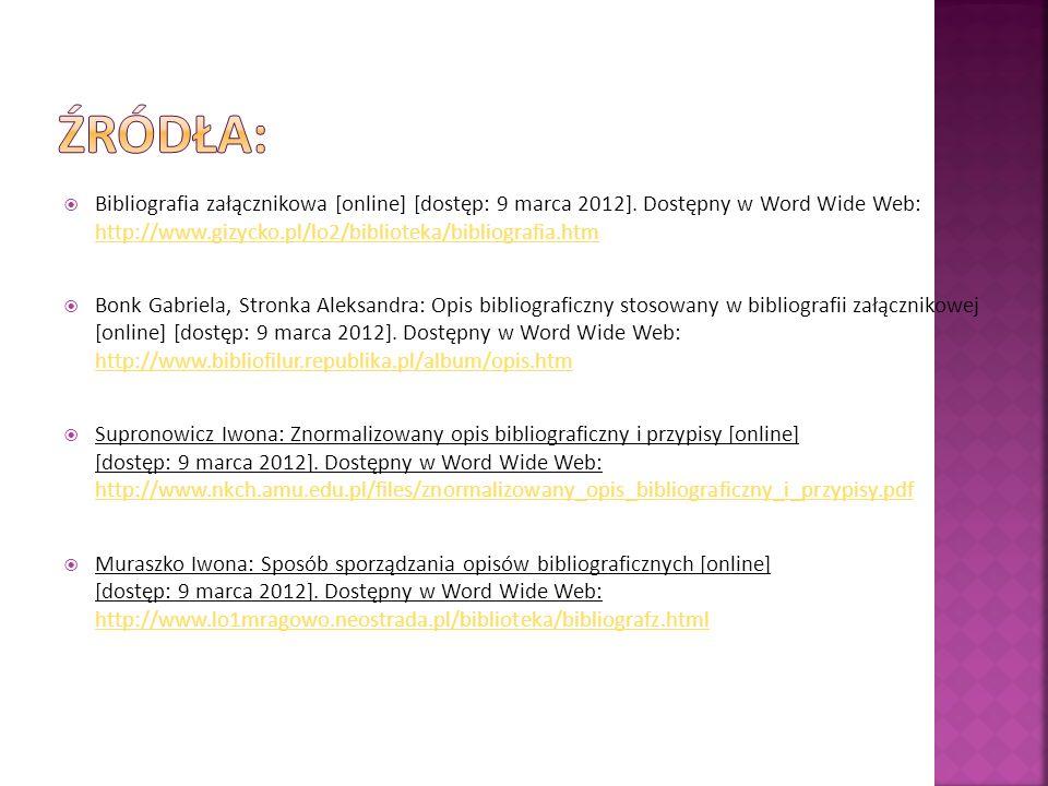 Bibliografia załącznikowa [online] [dostęp: 9 marca 2012]. Dostępny w Word Wide Web: http://www.gizycko.pl/lo2/biblioteka/bibliografia.htm http://www.