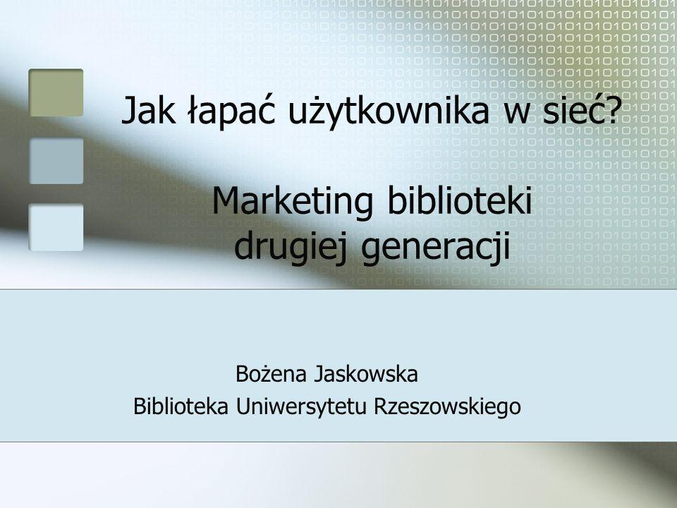 Jak łapać użytkownika w sieć? Marketing biblioteki drugiej generacji Bożena Jaskowska Biblioteka Uniwersytetu Rzeszowskiego